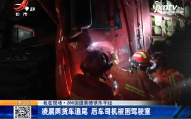 【救在现场】206国道景德镇乐平段:凌晨两货车追尾 后车司机被困驾驶室