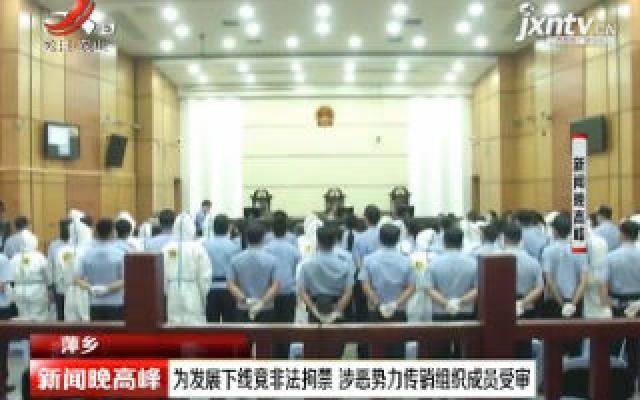 萍乡:为发展下线竟非法拘禁 涉恶势力传销组织成员受审