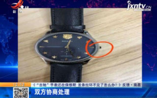 """【《""""古驰""""手表还在保修期 发条拉环不见了怎么办?》反馈】南昌:双方协商处理"""