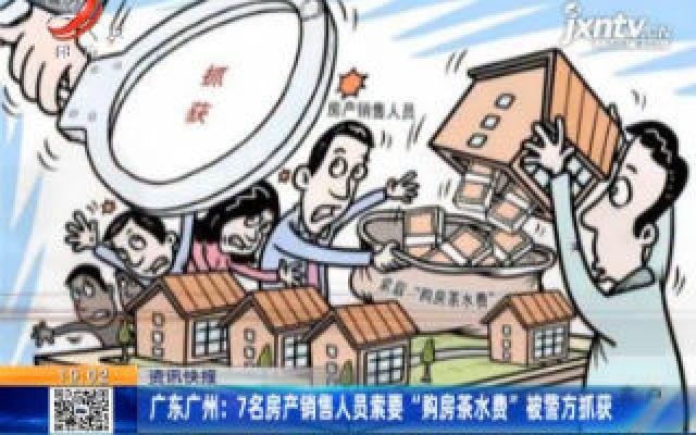 """广东广州:7名房产销售人员索要""""购房茶水费""""被警方抓获"""
