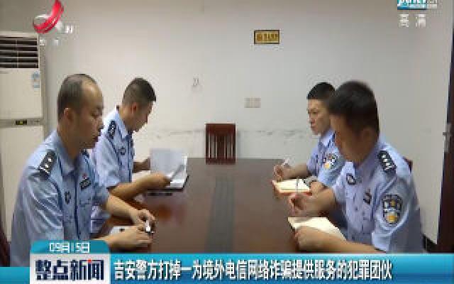 吉安警方打掉一为境外电信网络诈骗提供服务的犯罪团伙