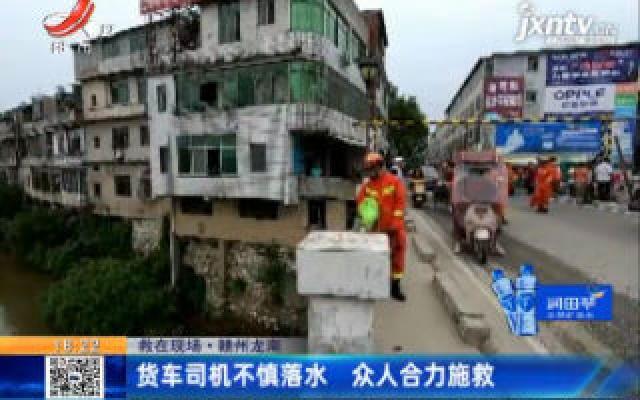 【救在现场】赣州龙南:货车司机不慎落水 众人合力施救