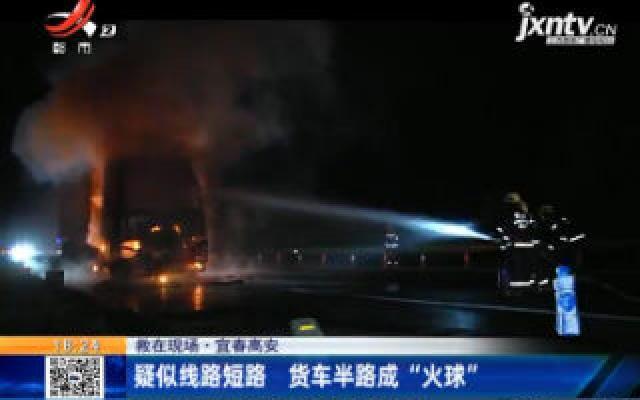 """【救在现场】宜春高安:疑似线路短路 货车半路成""""火球"""""""