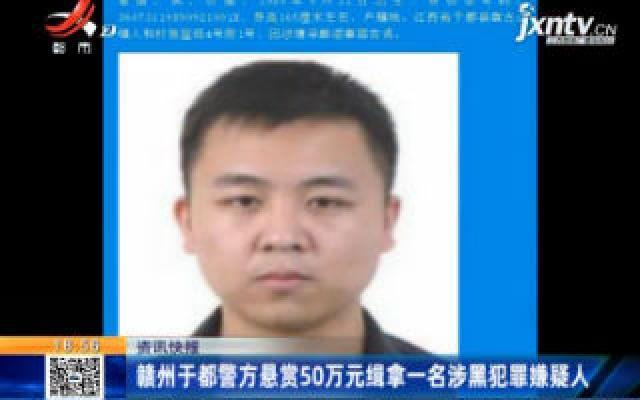 赣州于都警方悬赏50万元缉拿一名涉黑犯罪嫌疑人