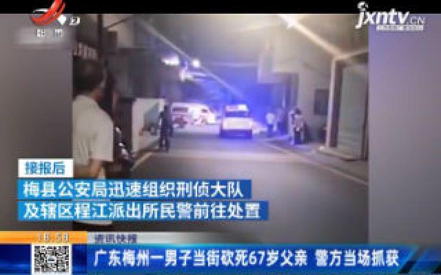 广东梅州一男子当街砍死67岁父亲 警方当场抓获