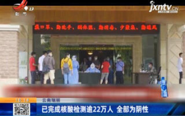 云南瑞丽:已完成核酸检测逾22万人 全部为阴性