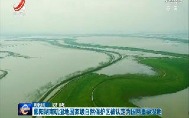 鄱阳湖南矶湿地国家级自然保护区被认定为国际重要湿地