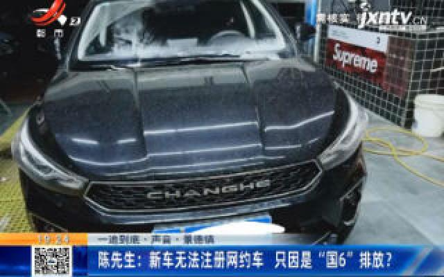 """【一追到底·声音】景德镇·陈先生:新车无法注册网约车 只因是""""国6""""排放?"""