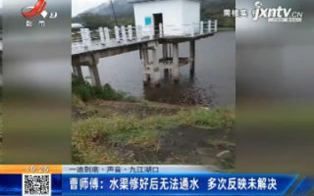 【一追到底·声音】九江湖口·曹师傅:水渠修好后无法通水 多次反映未解决