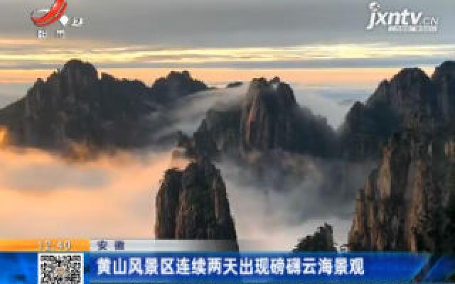 安徽:黄山风景区连续两天出现磅礴云海景观