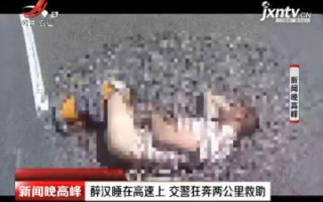 云南:醉汉睡在高速上 交警狂奔两公里救助