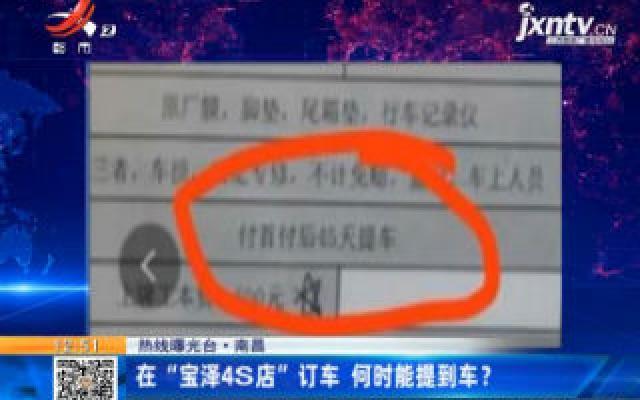 """【热线曝光台】南昌:在""""宝泽4S店""""订车 何时能提到车?"""