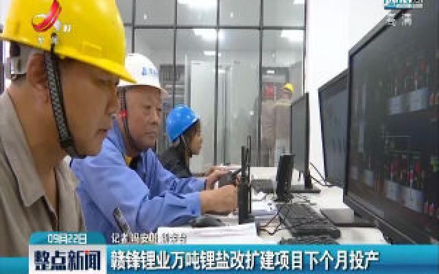 新余:赣锋锂业万吨锂盐改扩建项目十月投产