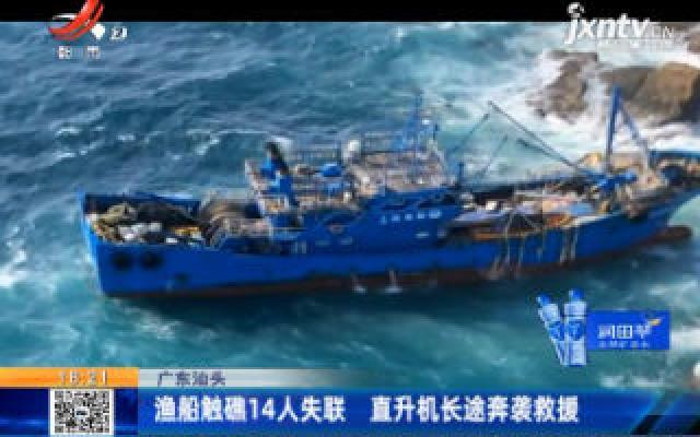 广东汕头:渔船触礁14人失联 直升机长途奔袭救援