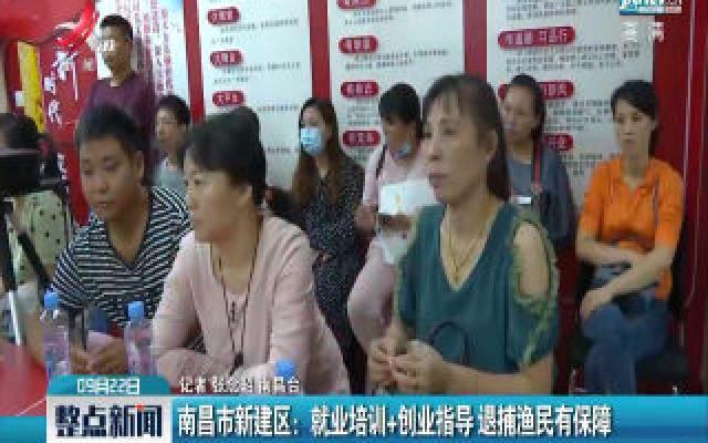 南昌市新建区:就业培训+创业指导 退捕渔民有保障
