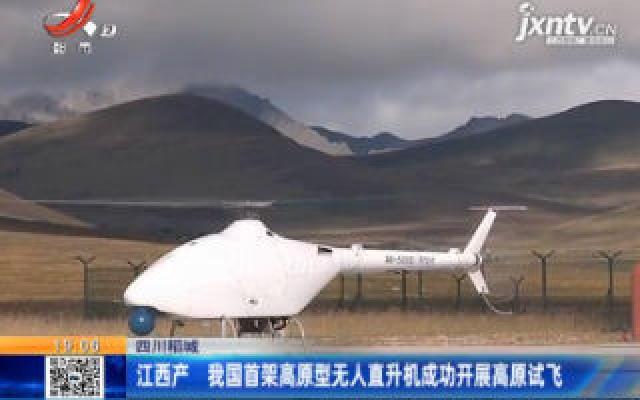 四川稻城:江西产 我国首架高原型无人直升机成功开展高原试飞