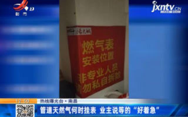"""【热线曝光台】南昌:管道天然气何时挂表 业主说等的""""好着急"""""""