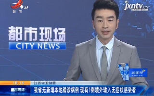 江西省卫健委:我省无新增本地确诊病例 现有1例境外输入无症状感染者
