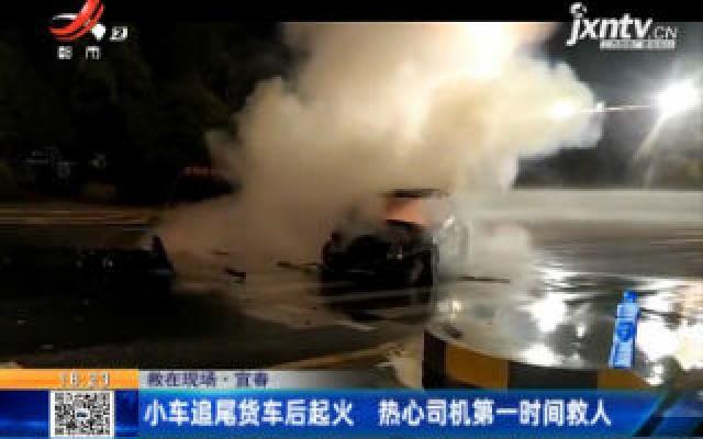 【救在现场】宜春:小车追尾货车后起火 热心司机第一时间救人