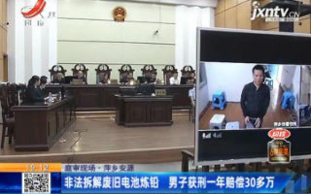 【庭审现场】萍乡安源:非法拆解废旧电池炼铅 男子获刑一年赔偿30多万