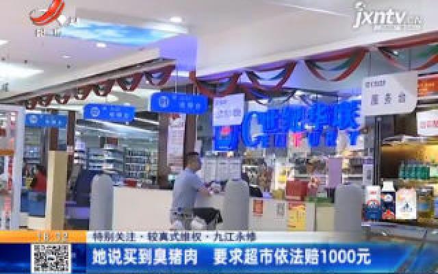 【特别关注·较真式维权】九江永修:她说买到臭猪肉 要求超市依法赔1000元