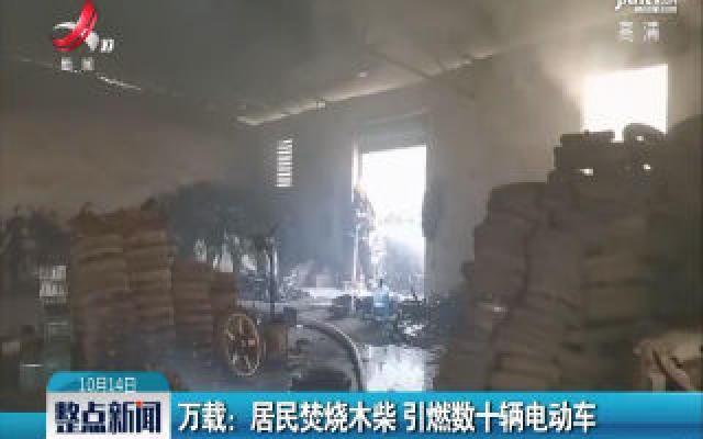 万载:居民焚烧木柴 引燃数十辆电动车