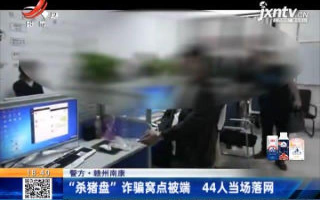 """【警方】赣州南康:""""杀猪盘""""诈骗窝点被端 44人当场落网"""