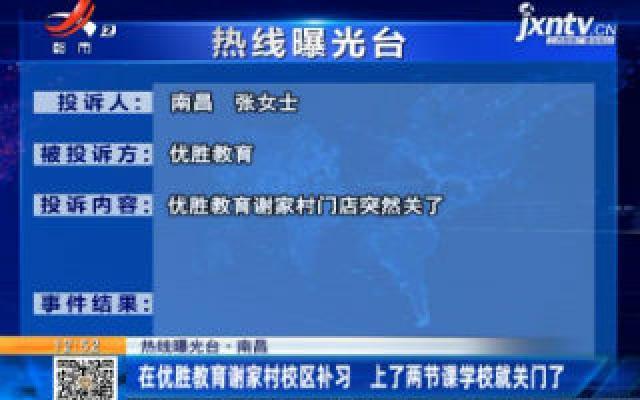 【热线曝光台】南昌:在优胜教育谢家村校区补习 上了两节课学校就关门了