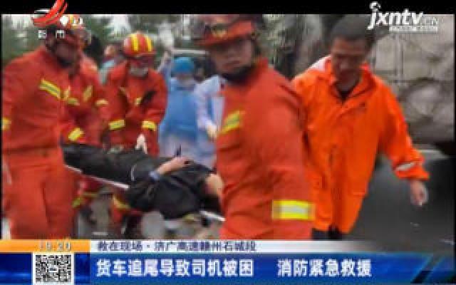 【救在现场】济广高速赣州石城段:货车追尾导致司机被困 消防紧急救援