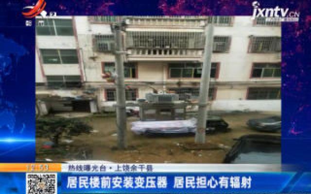 【热线曝光台】上饶余干县:居民楼前安装变压器 居民担心有辐射
