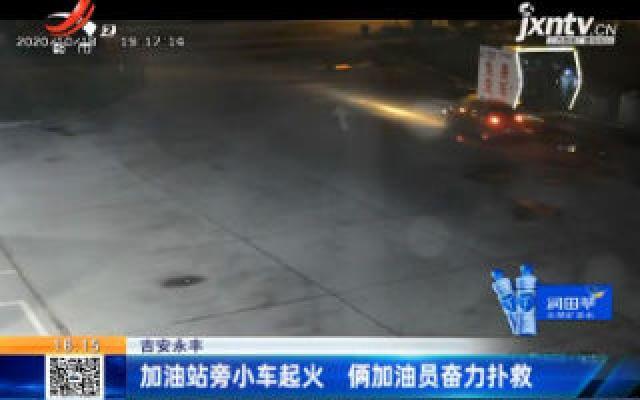 吉安永丰:加油站旁小车起火 俩加油员奋力扑救