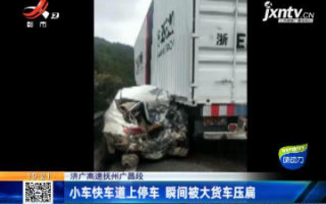 济广高速抚州广昌段:小车快车道上停车 瞬间被大货车压扁