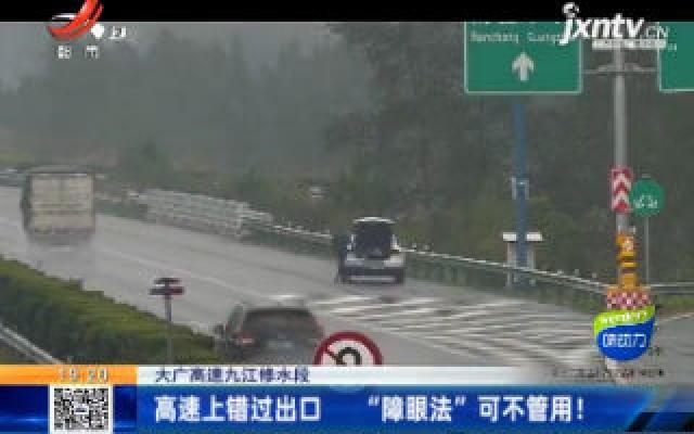 """大广高速九江修水段:高速上错过出口 """"障眼法""""可不管用!"""