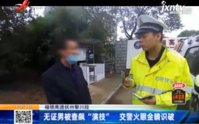 """福银高速抚州黎川段:无证男被查飙""""演技"""" 交警火眼金睛识破"""