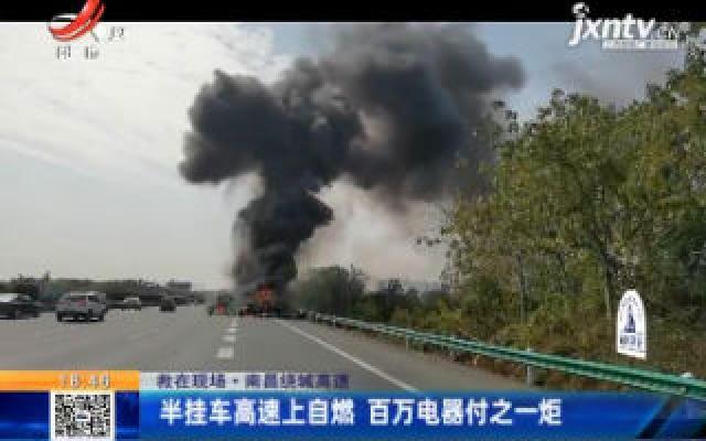 【救在现场】南昌绕城高速:半挂车高速上自燃 百万电器付之一炬