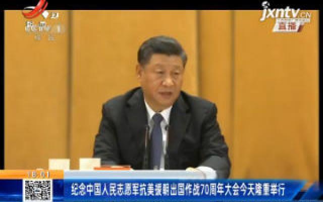 纪念中国人民志愿军抗美援朝出国作战70周年大会10月23日隆重举行