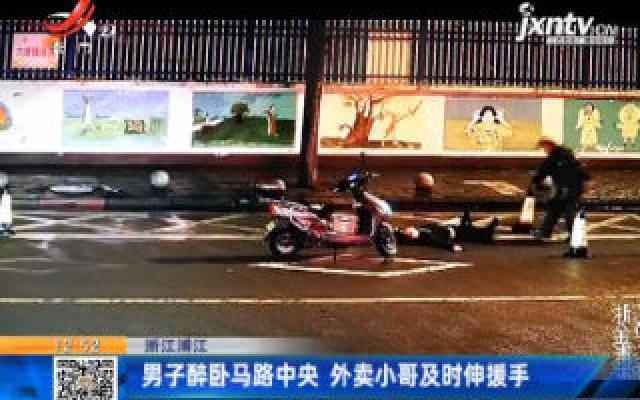 浙江浦江:男子醉卧马路中央 外卖小哥及时伸援手