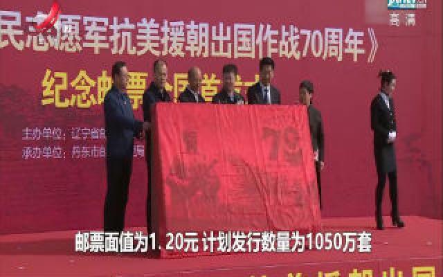 《中国人民志愿军抗美援朝出国作战70周年》纪念邮票在丹东首发