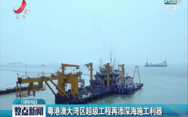 粤港澳大湾区超级工程再添深海施工利器