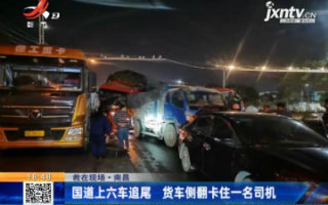 【救在现场】南昌:国道上六车追尾 货车侧翻卡住一名司机