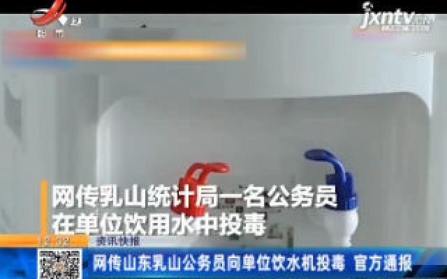 网传山东乳山公务员向单位饮水机投毒 官方通报