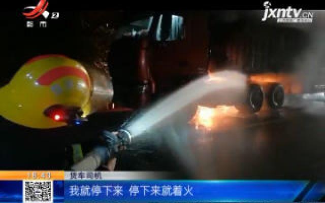 【救在现场】萍乡:凌晨货车轮胎起火 司机庆幸刚卸完货