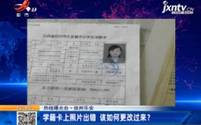 【热线曝光台】抚州乐安:学籍卡上照片出错 该如何更改过来?