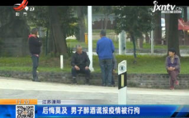 江苏溧阳:后悔莫及 男子醉酒谎报疫情被行拘