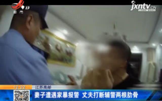 江苏高邮:妻子遭遇家暴报警 丈夫打断辅警两根肋骨