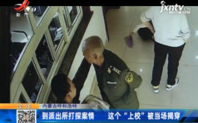 """内蒙古呼和浩特:到派出所打探案情 这个""""上校""""被当场揭穿"""