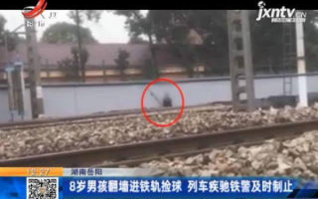 湖南岳阳:8岁男孩翻墙进铁轨捡球 列车疾驰铁警及时制止