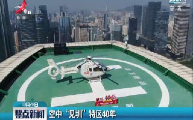 """深圳:空中""""见圳""""特区40年"""