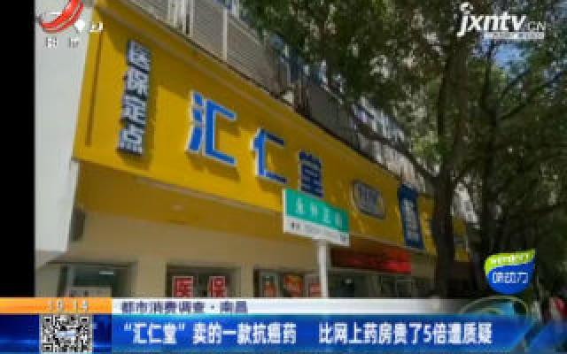 """【都市消费调查】南昌:""""汇仁堂""""卖的一款抗癌药 比网上药房贵了5倍遭质疑"""