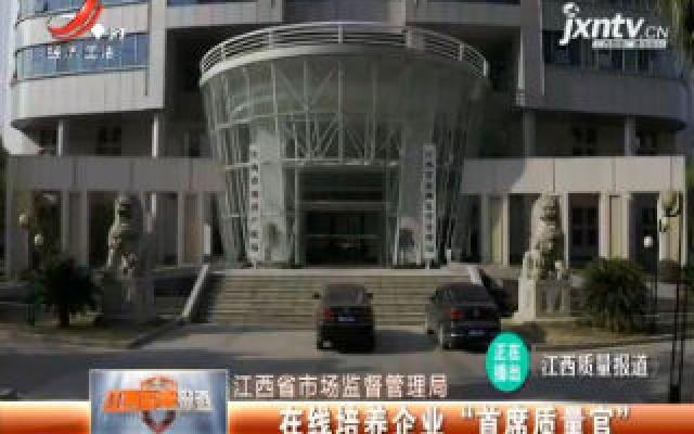 """江西省市场监督管理局:在线培养企业""""首席质量官"""""""